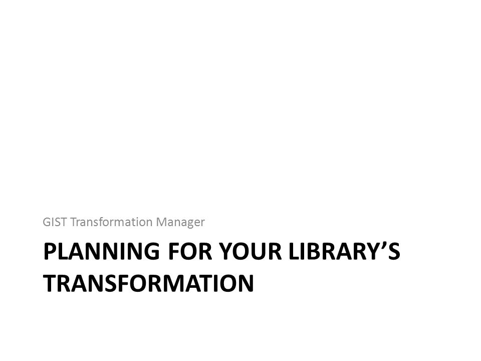 PLANNING FOR YOUR LIBRARY'S TRANSFORMATION GIST Transformation Manager