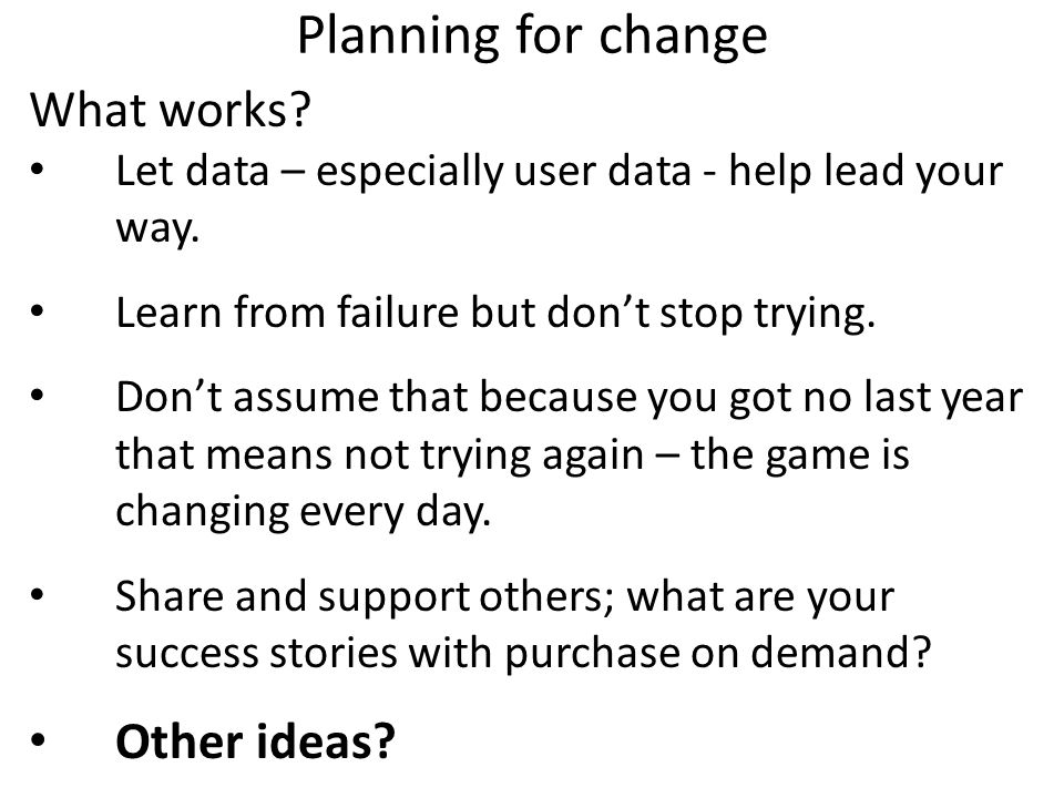 Planning for change What works? Let data – especially user data - help lead your way. Learn from failure but don't stop trying. Don't assume that beca