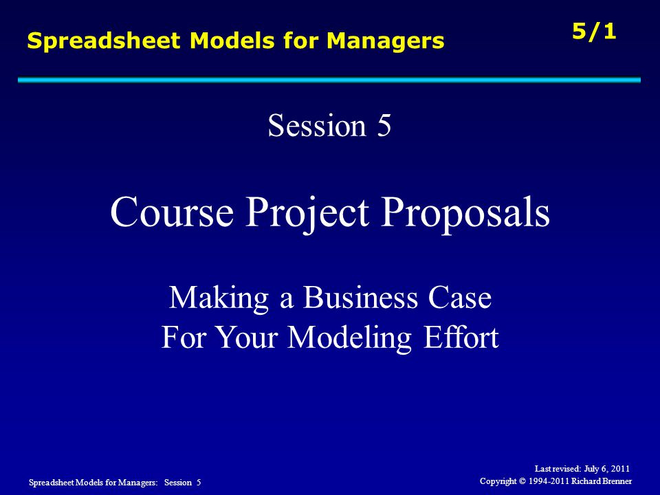 Spreadsheet Models for Managers: Session 5 5/1 Copyright © 1994-2011 Richard Brenner Spreadsheet Models for Managers Session 5 Course Project Proposal