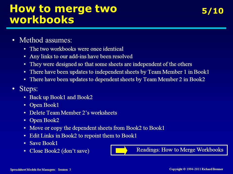 Spreadsheet Models for Managers: Session 5 5/10 Copyright © 1994-2011 Richard Brenner How to merge two workbooks Method assumes: The two workbooks wer