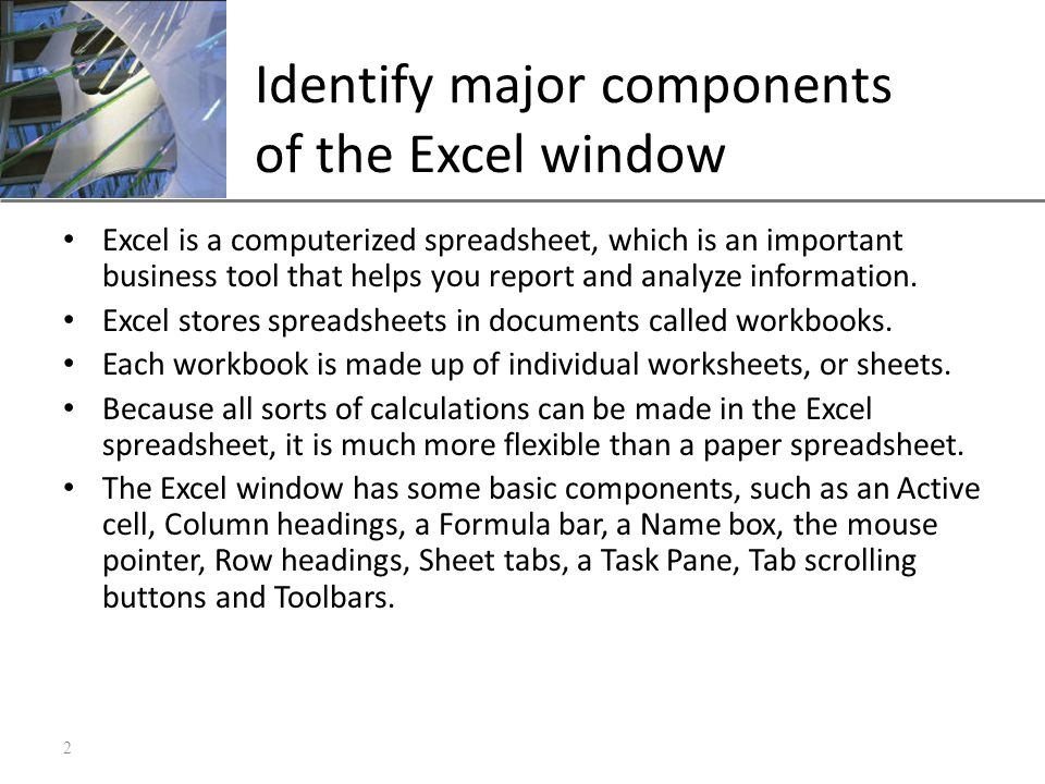 XP Identify major components of the Excel window Excel is a computerized spreadsheet, which is an important business tool that helps you report and analyze information.