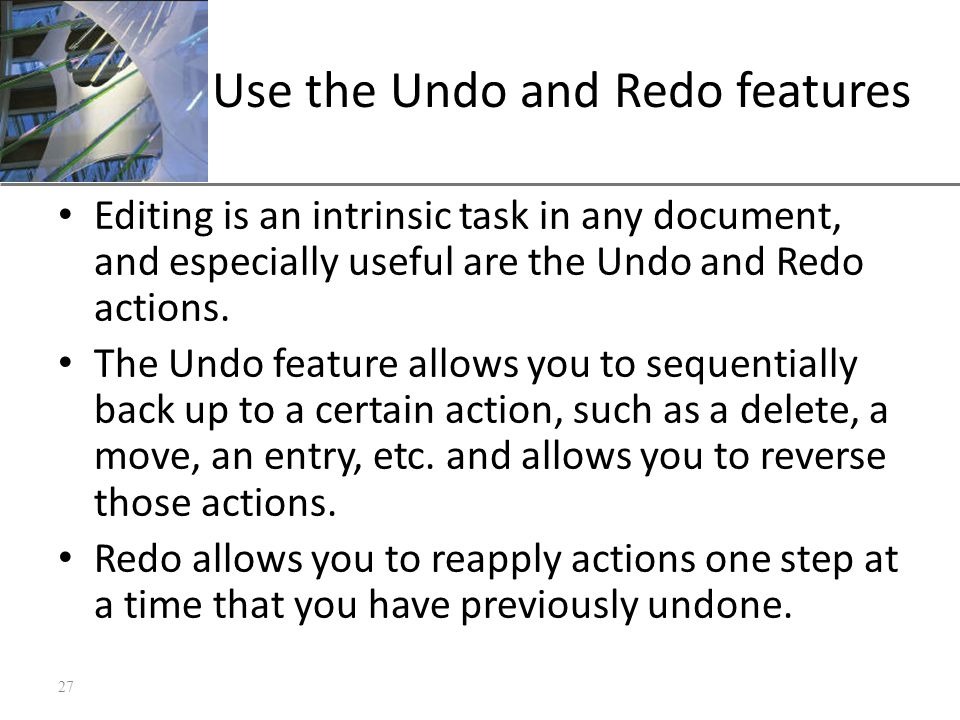 XP Use the Undo and Redo features Editing is an intrinsic task in any document, and especially useful are the Undo and Redo actions. The Undo feature