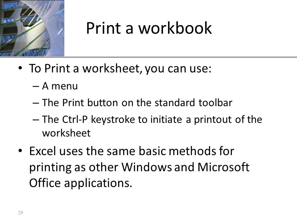 XP Print a workbook To Print a worksheet, you can use: – A menu – The Print button on the standard toolbar – The Ctrl-P keystroke to initiate a printout of the worksheet Excel uses the same basic methods for printing as other Windows and Microsoft Office applications.