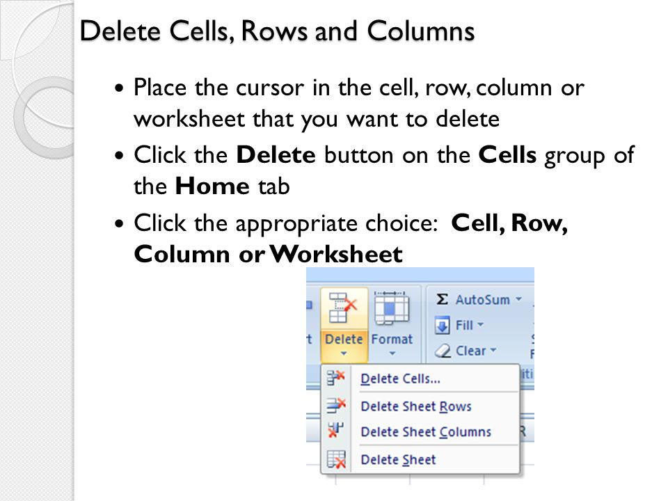 Delete Cells, Rows and Columns Place the cursor in the cell, row, column or worksheet that you want to delete Click the Delete button on the Cells gro