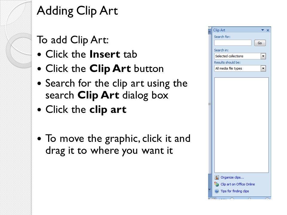 Adding Clip Art To add Clip Art: Click the Insert tab Click the Clip Art button Search for the clip art using the search Clip Art dialog box Click the