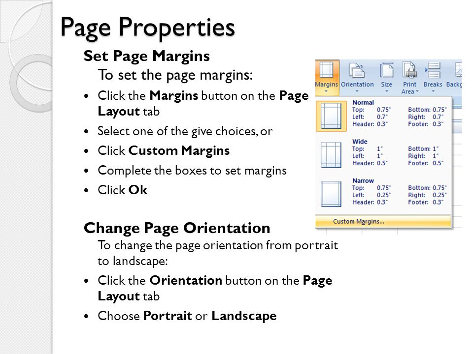 Page Properties Set Page Margins To set the page margins: Click the Margins button on the Page Layout tab Select one of the give choices, or Click Cus