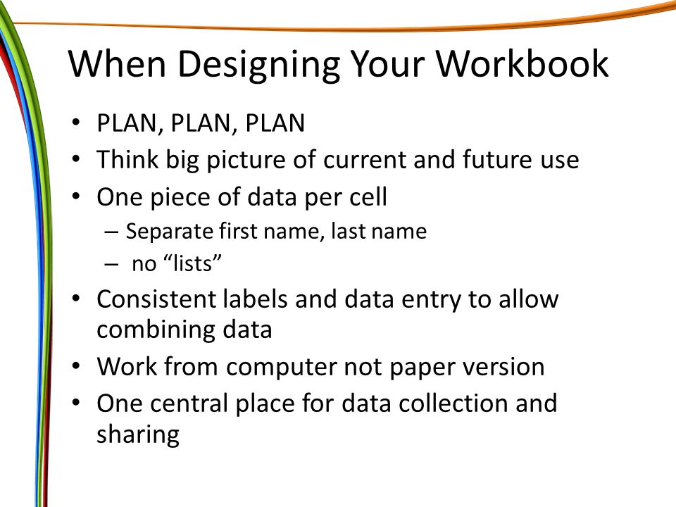 When Designing Your Workbook PLAN, PLAN, PLAN Think big picture of current and future use One piece of data per cell – Separate first name, last name – no lists Consistent labels and data entry to allow combining data Work from computer not paper version One central place for data collection and sharing