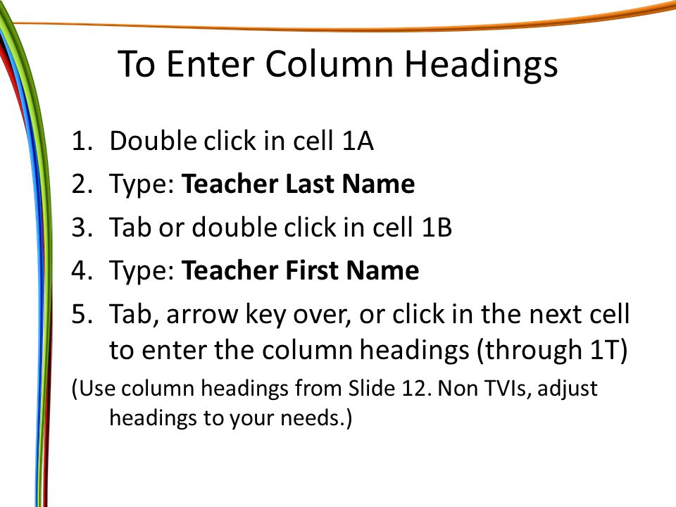 To Enter Column Headings 1.Double click in cell 1A 2.Type: Teacher Last Name 3.Tab or double click in cell 1B 4.Type: Teacher First Name 5.Tab, arrow key over, or click in the next cell to enter the column headings (through 1T) (Use column headings from Slide 12.