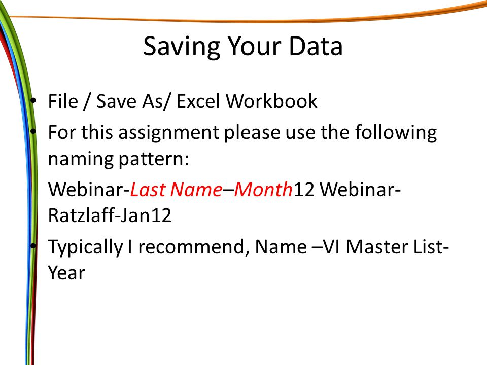 Saving Your Data File / Save As/ Excel Workbook For this assignment please use the following naming pattern: Webinar-Last Name–Month12 Webinar- Ratzlaff-Jan12 Typically I recommend, Name –VI Master List- Year