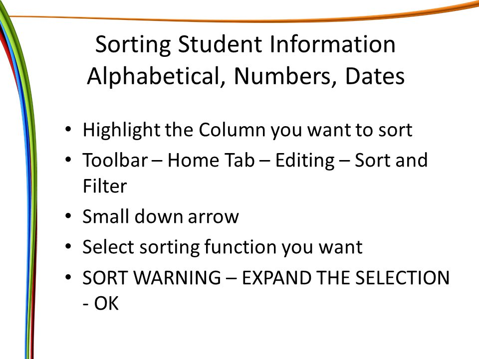 Sorting Student Information Alphabetical, Numbers, Dates Highlight the Column you want to sort Toolbar – Home Tab – Editing – Sort and Filter Small down arrow Select sorting function you want SORT WARNING – EXPAND THE SELECTION - OK