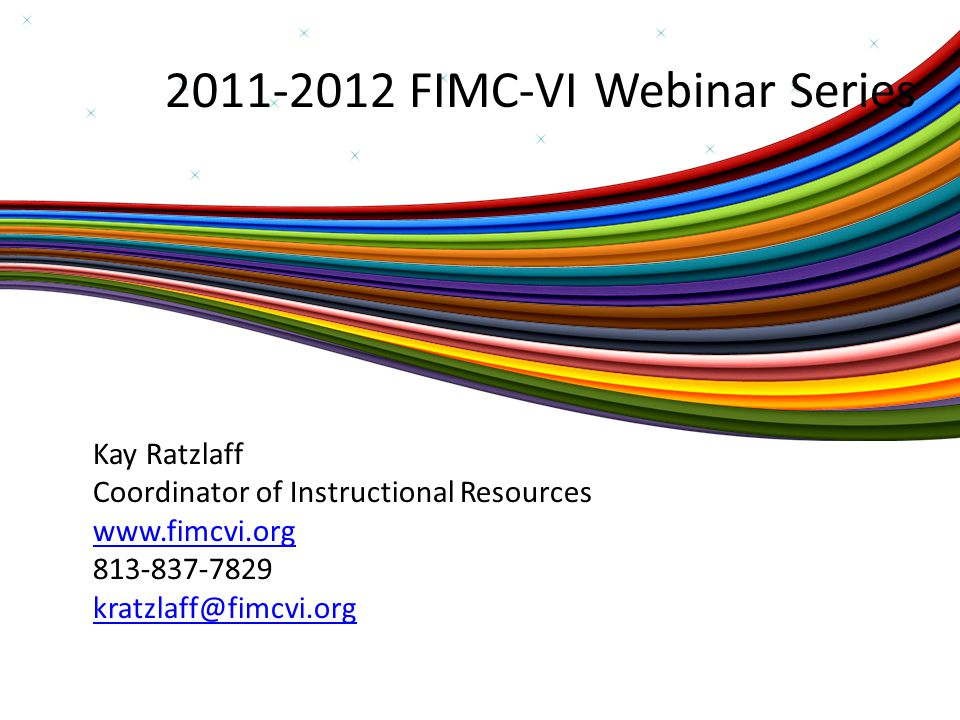 2011-2012 FIMC-VI Webinar Series Kay Ratzlaff Coordinator of Instructional Resources www.fimcvi.org 813-837-7829 kratzlaff@fimcvi.org