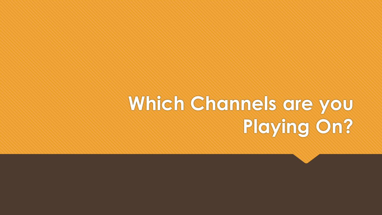 Which Channels are you Playing On?