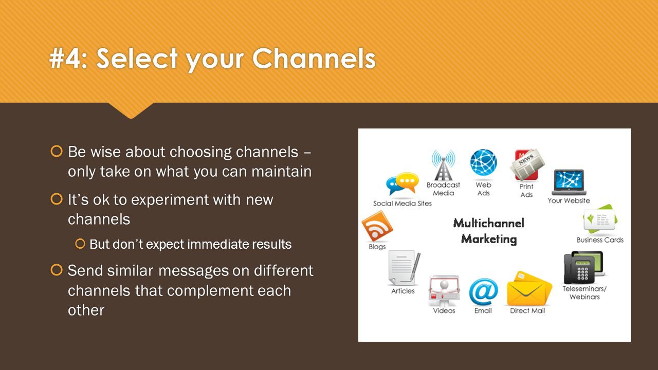 #4: Select your Channels  Be wise about choosing channels – only take on what you can maintain  It's ok to experiment with new channels  But don't expect immediate results  Send similar messages on different channels that complement each other  Be wise about choosing channels – only take on what you can maintain  It's ok to experiment with new channels  But don't expect immediate results  Send similar messages on different channels that complement each other