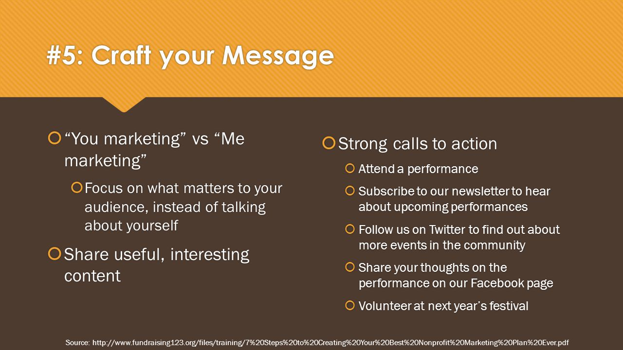 #5: Craft your Message  You marketing vs Me marketing  Focus on what matters to your audience, instead of talking about yourself  Share useful, interesting content  You marketing vs Me marketing  Focus on what matters to your audience, instead of talking about yourself  Share useful, interesting content  Strong calls to action  Attend a performance  Subscribe to our newsletter to hear about upcoming performances  Follow us on Twitter to find out about more events in the community  Share your thoughts on the performance on our Facebook page  Volunteer at next year's festival Source: http://www.fundraising123.org/files/training/7%20Steps%20to%20Creating%20Your%20Best%20Nonprofit%20Marketing%20Plan%20Ever.pdf