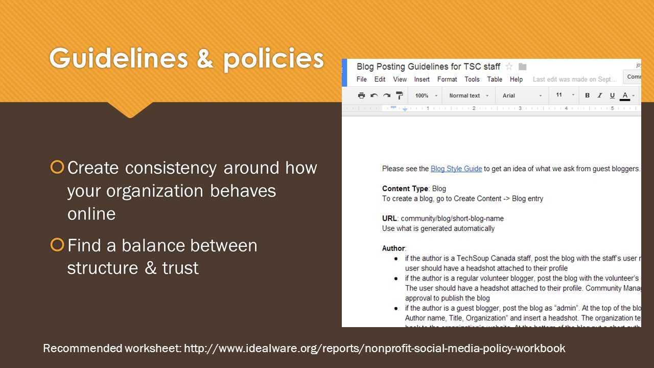Guidelines & policies  Create consistency around how your organization behaves online  Find a balance between structure & trust  Create consistency around how your organization behaves online  Find a balance between structure & trust Recommended worksheet: http://www.idealware.org/reports/nonprofit-social-media-policy-workbook
