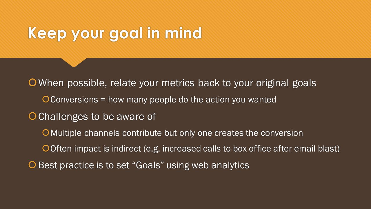 Keep your goal in mind  When possible, relate your metrics back to your original goals  Conversions = how many people do the action you wanted  Challenges to be aware of  Multiple channels contribute but only one creates the conversion  Often impact is indirect (e.g.