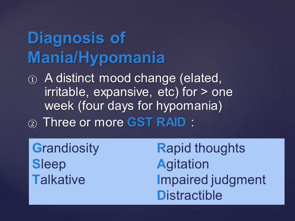 ① A distinct mood change (elated, irritable, expansive, etc) for > one week (four days for hypomania) ② Three or more GST RAID : S leep(decreased) A gitation S leep(decreased) A gitation T alkative I mpaired judgement T alkative I mpaired judgement D istractible D istractible Diagnosis of Mania/Hypomania Grandiosity Sleep Talkative Rapid thoughts Agitation Impaired judgment Distractible