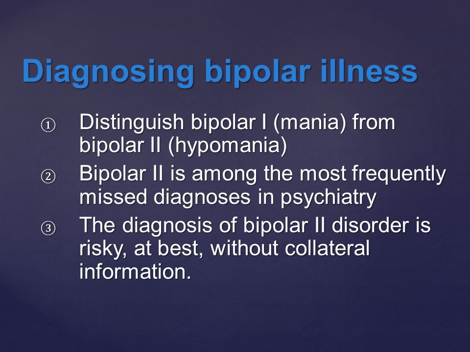 ① Distinguish bipolar I (mania) from bipolar II (hypomania) ② Bipolar II is among the most frequently missed diagnoses in psychiatry ③ The diagnosis o