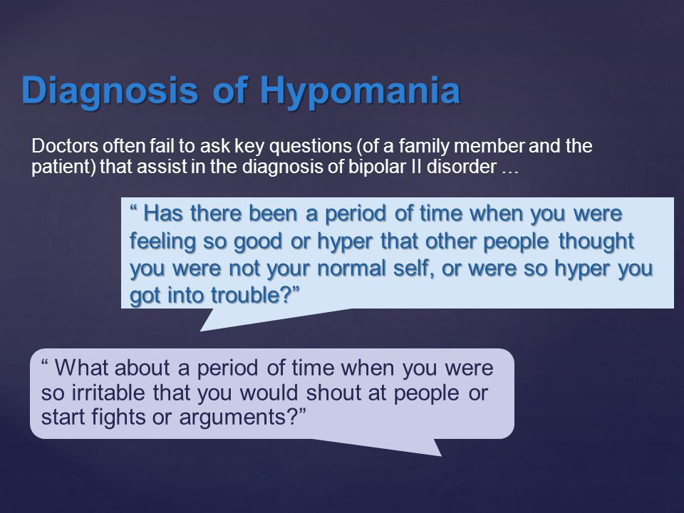 Has there been a period of time when you were feeling so good or hyper that other people thought you were not your normal self, or were so hyper you got into trouble Diagnosis of Hypomania What about a period of time when you were so irritable that you would shout at people or start fights or arguments Doctors often fail to ask key questions (of a family member and the patient) that assist in the diagnosis of bipolar II disorder …