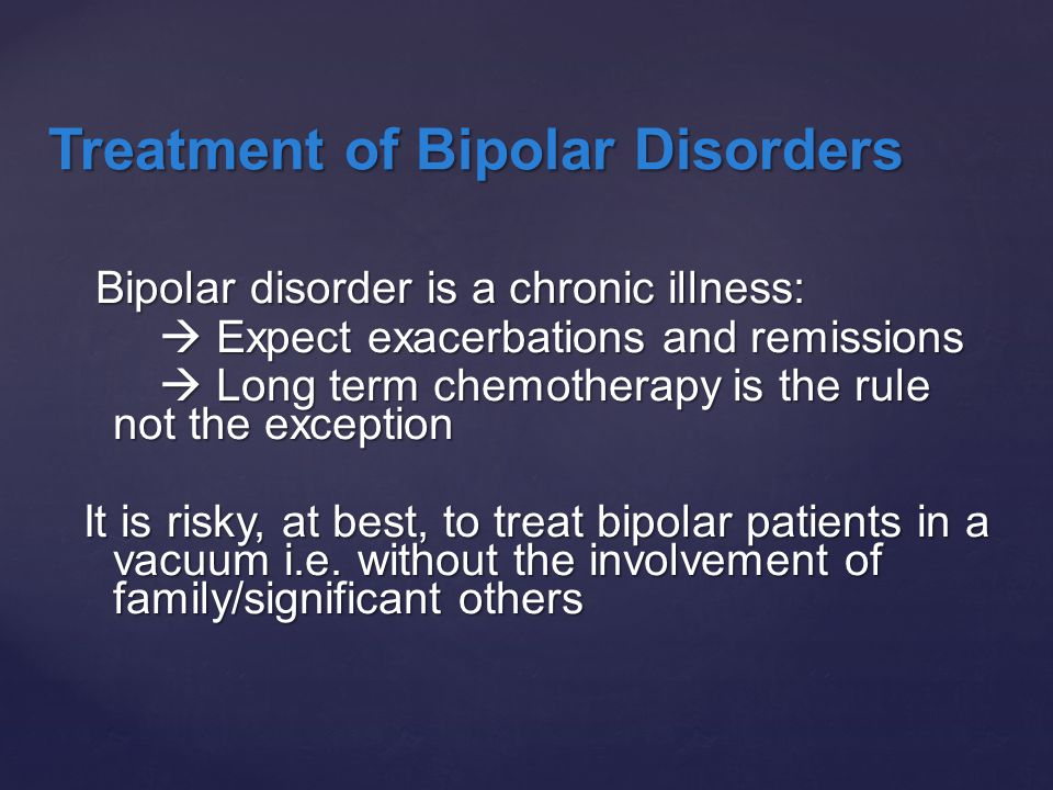 Bipolar disorder is a chronic illness: Bipolar disorder is a chronic illness:  Expect exacerbations and remissions  Expect exacerbations and remissi