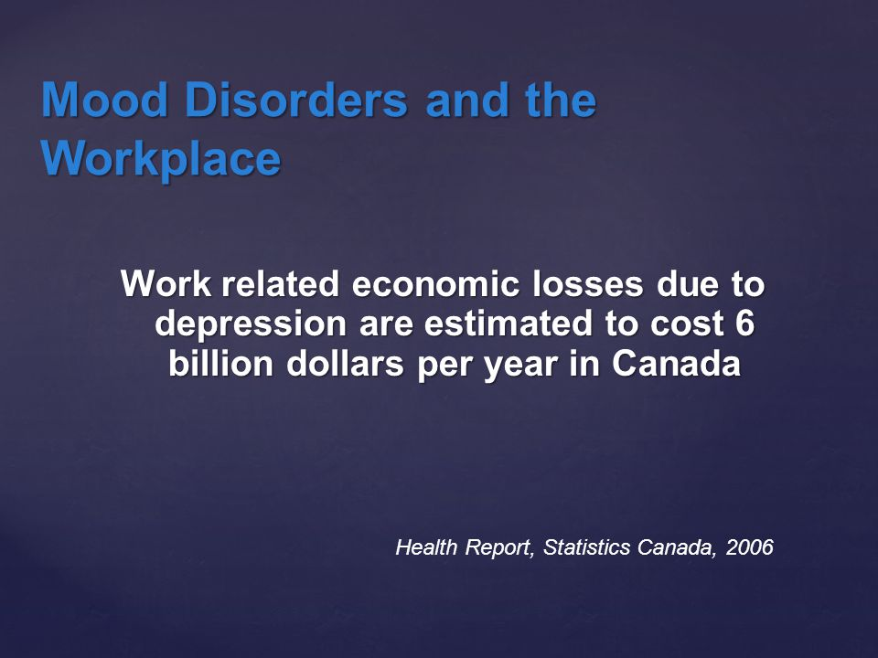 Work related economic losses due to depression are estimated to cost 6 billion dollars per year in Canada Mood Disorders and the Workplace Health Report, Statistics Canada, 2006