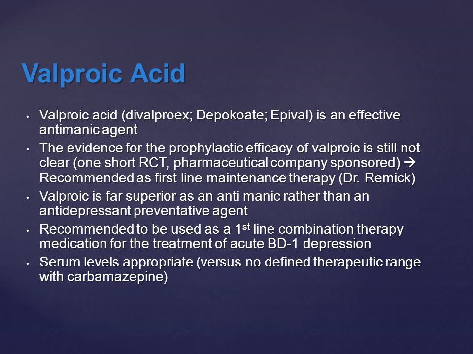 Valproic acid (divalproex; Depokoate; Epival) is an effective antimanic agent Valproic acid (divalproex; Depokoate; Epival) is an effective antimanic