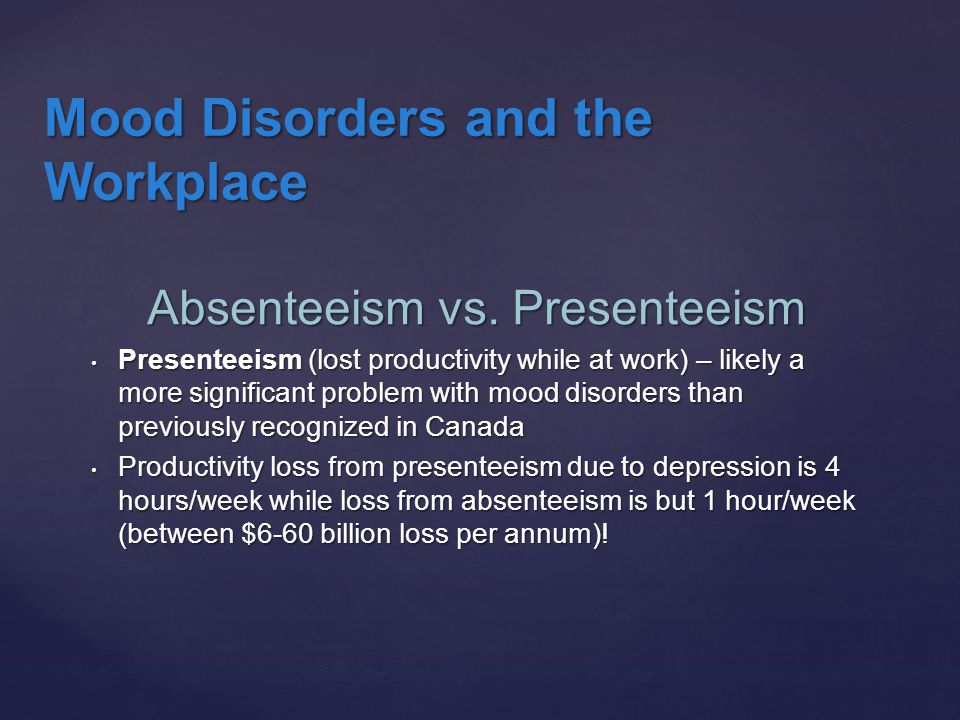 Absenteeism vs. Presenteeism Presenteeism (lost productivity while at work) – likely a more significant problem with mood disorders than previously re