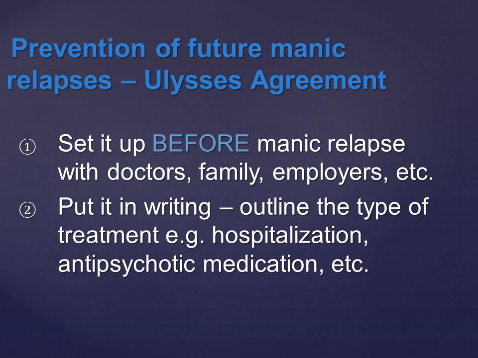 ① Set it up BEFORE manic relapse with doctors, family, employers, etc.