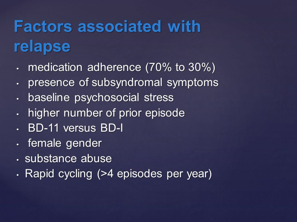 medication adherence (70% to 30%) medication adherence (70% to 30%) presence of subsyndromal symptoms presence of subsyndromal symptoms baseline psychosocial stress baseline psychosocial stress higher number of prior episode higher number of prior episode BD-11 versus BD-I BD-11 versus BD-I female gender female gender substance abuse substance abuse Rapid cycling (>4 episodes per year) Rapid cycling (>4 episodes per year) Factors associated with relapse