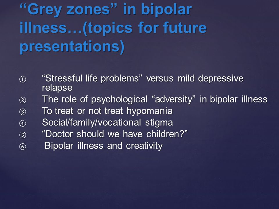 "① ""Stressful life problems"" versus mild depressive relapse ② The role of psychological ""adversity"" in bipolar illness ③ To treat or not treat hypomani"