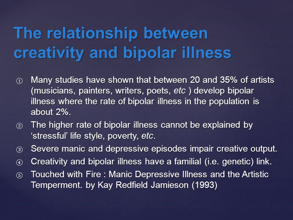 ① Many studies have shown that between 20 and 35% of artists (musicians, painters, writers, poets, etc ) develop bipolar illness where the rate of bip