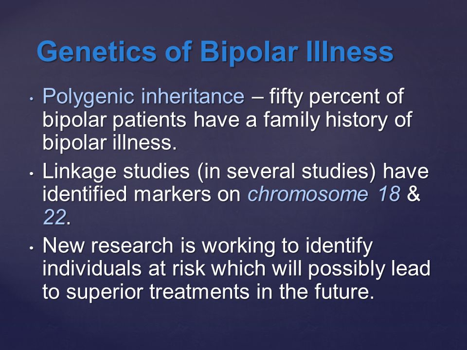 Polygenic inheritance – fifty percent of bipolar patients have a family history of bipolar illness. Polygenic inheritance – fifty percent of bipolar p