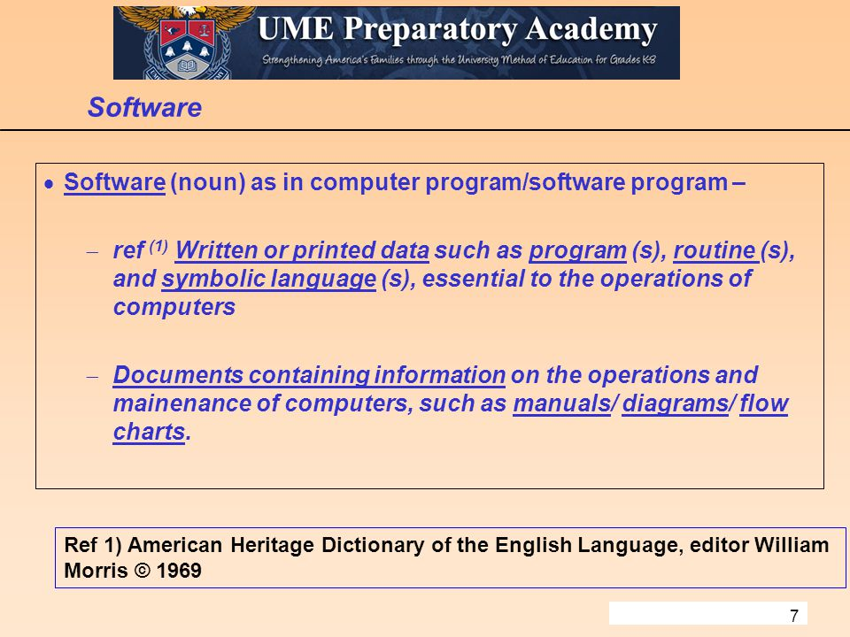 7 Software  Software (noun) as in computer program/software program –  ref (1) Written or printed data such as program (s), routine (s), and symbolic language (s), essential to the operations of computers  Documents containing information on the operations and mainenance of computers, such as manuals/ diagrams/ flow charts.