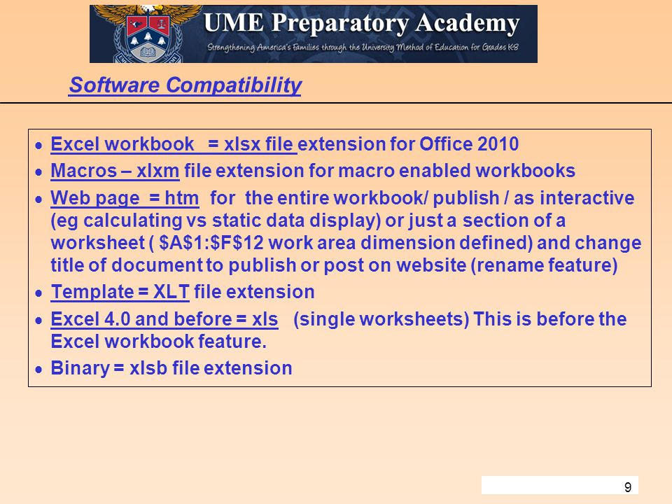 9 Software Compatibility  Excel workbook = xlsx file extension for Office 2010  Macros – xlxm file extension for macro enabled workbooks  Web page = htm for the entire workbook/ publish / as interactive (eg calculating vs static data display) or just a section of a worksheet ( $A$1:$F$12 work area dimension defined) and change title of document to publish or post on website (rename feature)  Template = XLT file extension  Excel 4.0 and before = xls (single worksheets) This is before the Excel workbook feature.