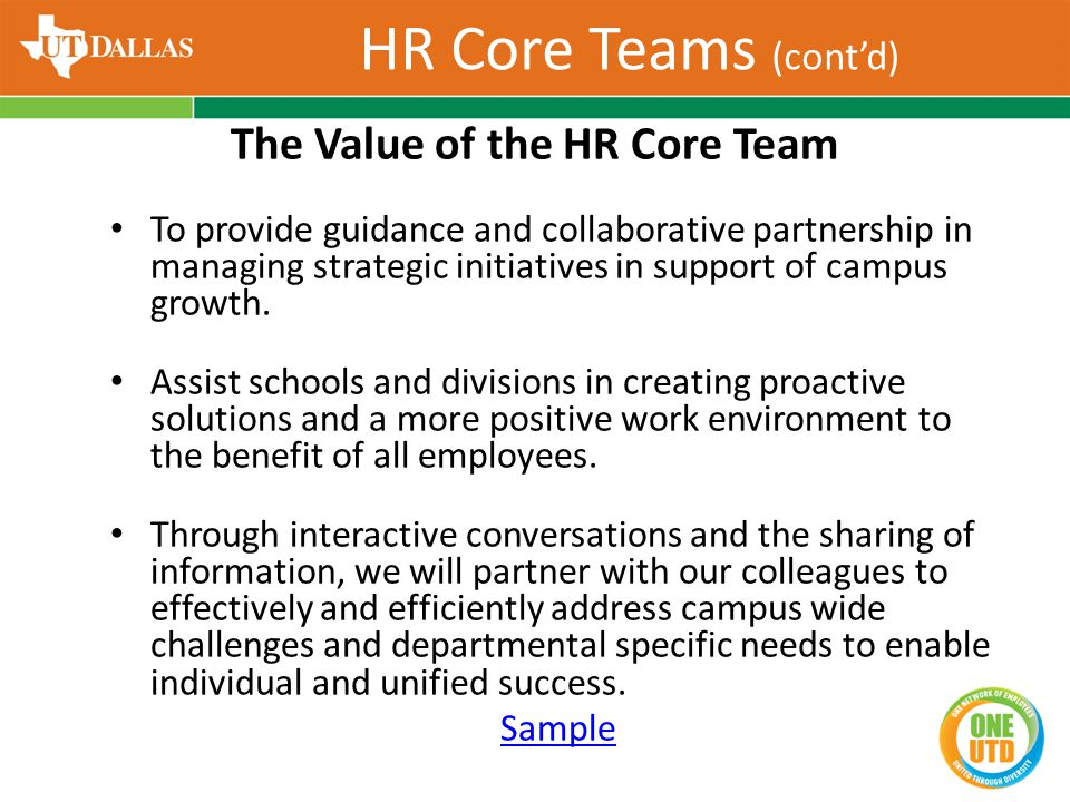 HR Core Teams (cont'd) The Value of the HR Core Team To provide guidance and collaborative partnership in managing strategic initiatives in support of
