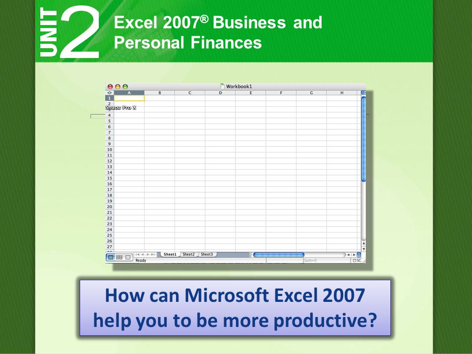 Excel 2007 ® Business and Personal Finances How can Microsoft Excel 2007 help you to be more productive