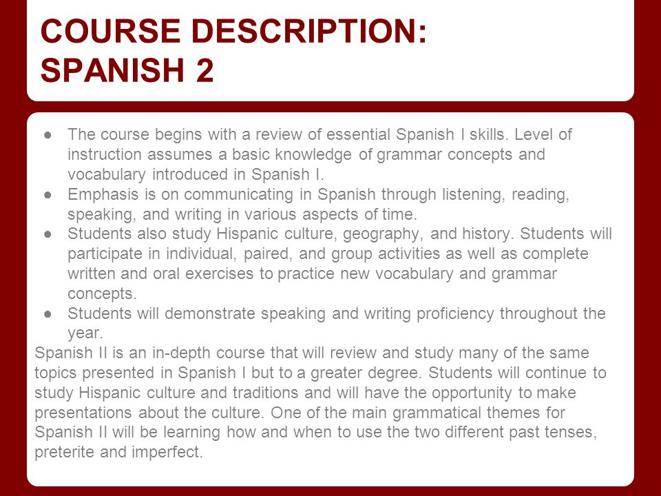 COURSE DESCRIPTION: SPANISH 2 ●The course begins with a review of essential Spanish I skills. Level of instruction assumes a basic knowledge of gramma