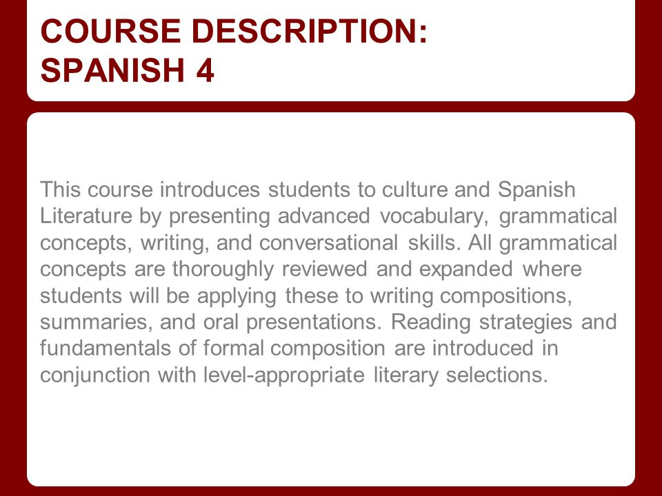 COURSE DESCRIPTION: SPANISH 4 This course introduces students to culture and Spanish Literature by presenting advanced vocabulary, grammatical concept