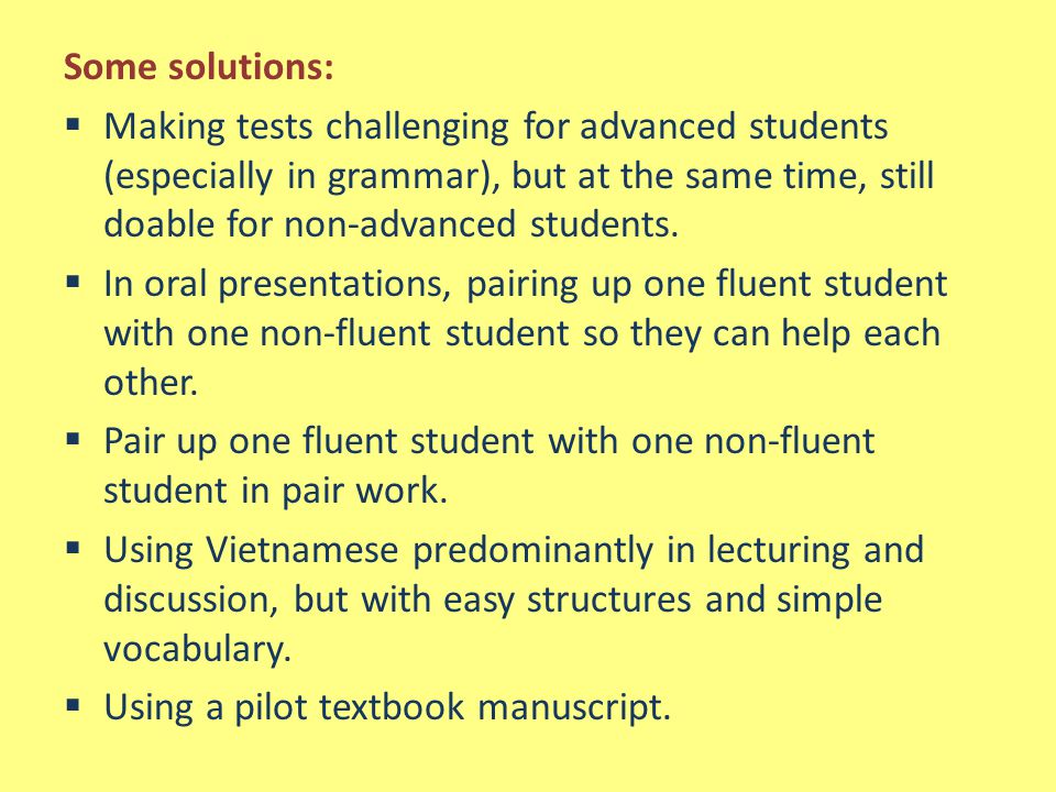 Some solutions:  Making tests challenging for advanced students (especially in grammar), but at the same time, still doable for non-advanced students