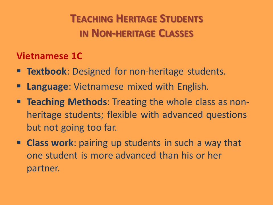 T EACHING H ERITAGE S TUDENTS IN N ON - HERITAGE C LASSES Vietnamese 1C  Textbook: Designed for non-heritage students.  Language: Vietnamese mixed w