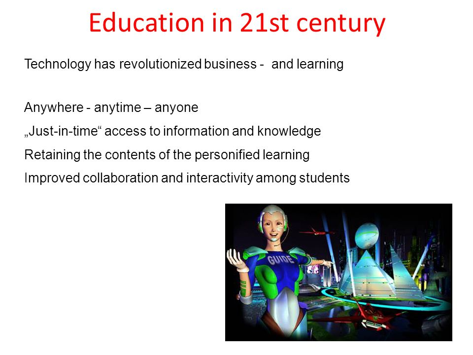 "Education in 21st century Technology has revolutionized business - and learning Anywhere - anytime – anyone ""Just-in-time access to information and knowledge Retaining the contents of the personified learning Improved collaboration and interactivity among students"