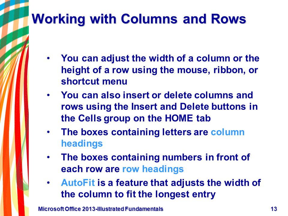 Working with Columns and Rows You can adjust the width of a column or the height of a row using the mouse, ribbon, or shortcut menu You can also insert or delete columns and rows using the Insert and Delete buttons in the Cells group on the HOME tab The boxes containing letters are column headings The boxes containing numbers in front of each row are row headings AutoFit is a feature that adjusts the width of the column to fit the longest entry 13Microsoft Office 2013-Illustrated Fundamentals
