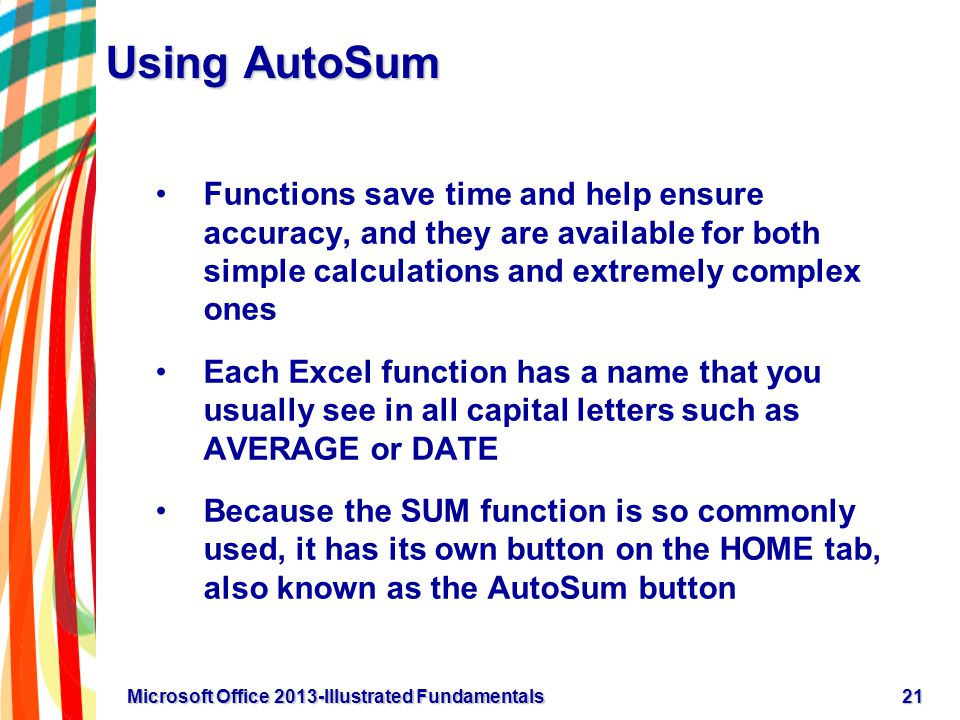Using AutoSum Functions save time and help ensure accuracy, and they are available for both simple calculations and extremely complex ones Each Excel function has a name that you usually see in all capital letters such as AVERAGE or DATE Because the SUM function is so commonly used, it has its own button on the HOME tab, also known as the AutoSum button 21Microsoft Office 2013-Illustrated Fundamentals