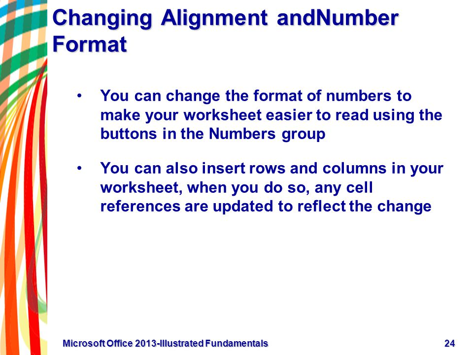 Changing Alignment andNumber Format You can change the format of numbers to make your worksheet easier to read using the buttons in the Numbers group You can also insert rows and columns in your worksheet, when you do so, any cell references are updated to reflect the change 24Microsoft Office 2013-Illustrated Fundamentals
