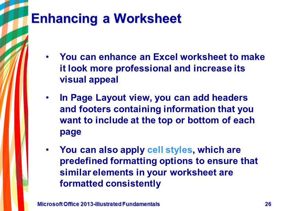 Enhancing a Worksheet You can enhance an Excel worksheet to make it look more professional and increase its visual appeal In Page Layout view, you can