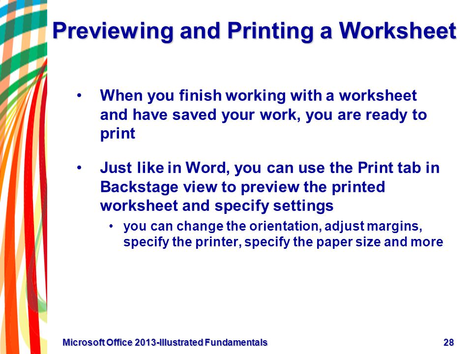 Previewing and Printing a Worksheet When you finish working with a worksheet and have saved your work, you are ready to print Just like in Word, you can use the Print tab in Backstage view to preview the printed worksheet and specify settings you can change the orientation, adjust margins, specify the printer, specify the paper size and more 28Microsoft Office 2013-Illustrated Fundamentals