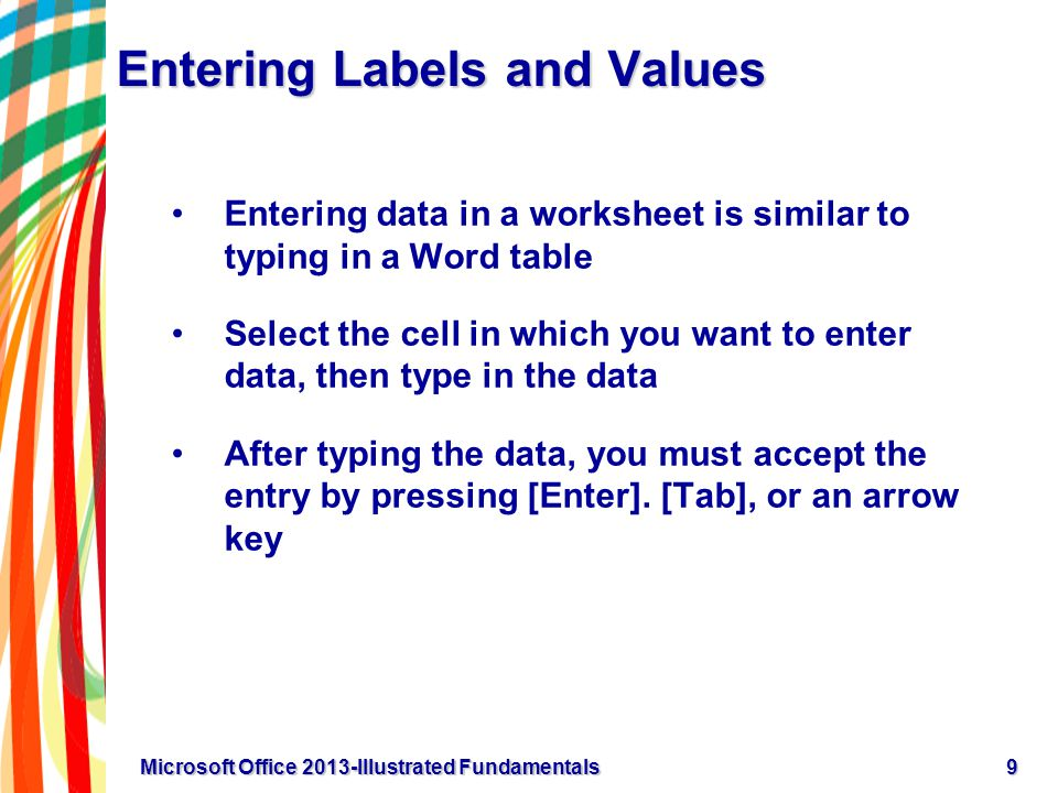 Entering Labels and Values Most worksheets contain labels and values A label is text that describes data in a worksheet Values are numeric data that can be used in calculations You can edit a cell entry by double-clicking the cell to put the cell in Edit mode In Edit mode, select the part of the cell entry you want to correct and type the correction 10Microsoft Office 2013-Illustrated Fundamentals