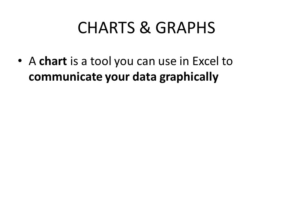 CHARTS & GRAPHS A chart is a tool you can use in Excel to communicate your data graphically