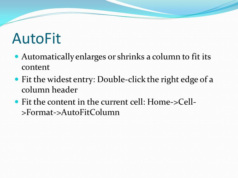 AutoFit Automatically enlarges or shrinks a column to fit its content Fit the widest entry: Double-click the right edge of a column header Fit the content in the current cell: Home->Cell- >Format->AutoFitColumn
