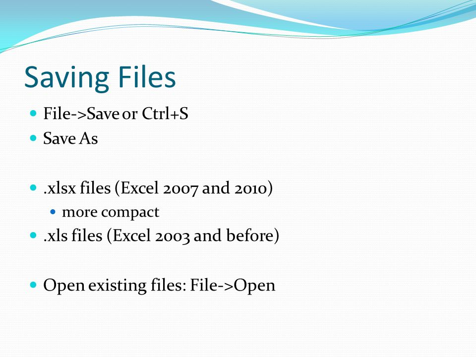 Saving Files File->Save or Ctrl+S Save As.xlsx files (Excel 2007 and 2010) more compact.xls files (Excel 2003 and before) Open existing files: File->Open